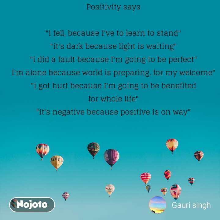 "Positivity says  ""i fell, because I've to learn to stand"" ""it's dark because light is waiting"" ""i did a fault because I'm going to be perfect"" I'm alone because world is preparing, for my welcome"" ""i got hurt because I'm going to be benefited for whole life"" ""it's negative because positive is on way"""