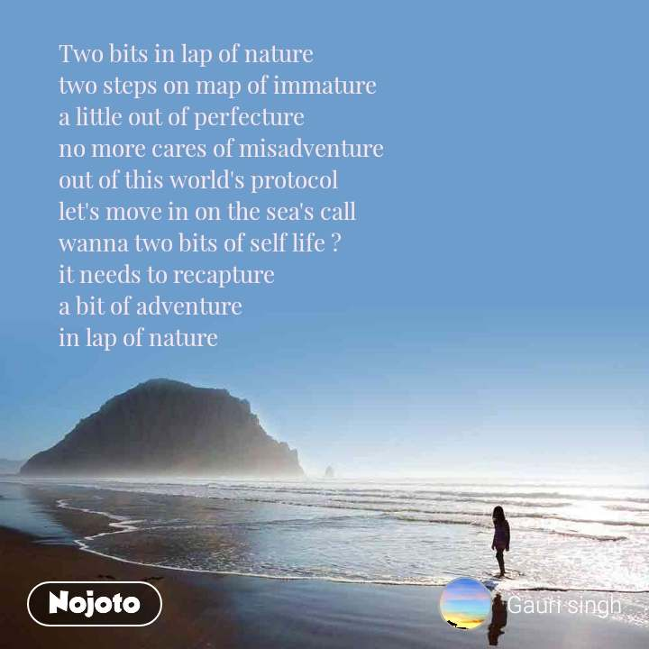 Two bits in lap of nature two steps on map of immature a little out of perfecture no more cares of misadventure out of this world's protocol let's move in on the sea's call wanna two bits of self life ? it needs to recapture a bit of adventure in lap of nature