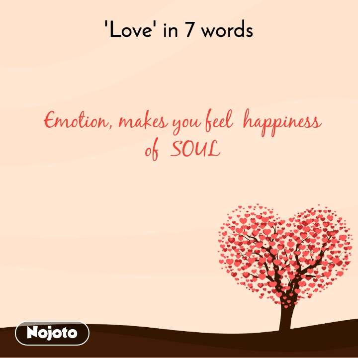'Love' in 7 words Emotion, makes you feel  happiness of  SOUL