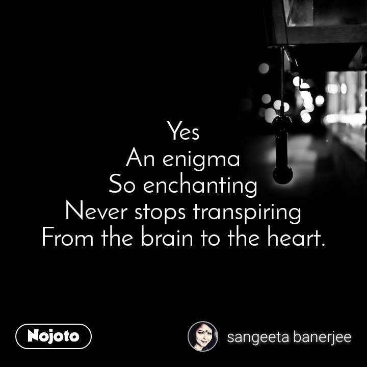 Yes An enigma So enchanting Never stops transpiring From the brain to the heart.