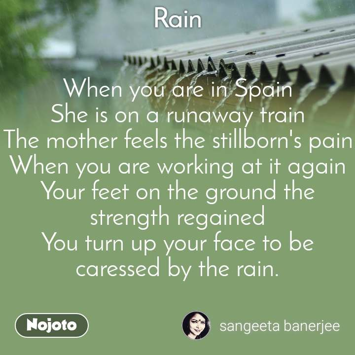 Rain When you are in Spain She is on a runaway train The mother feels the stillborn's pain When you are working at it again Your feet on the ground the strength regained You turn up your face to be caressed by the rain.