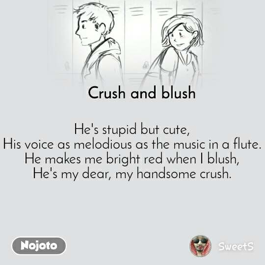 Crush and blush He's stupid but cute,  His voice as melodious as the music in a flute.  He makes me bright red when I blush,  He's my dear, my handsome crush.