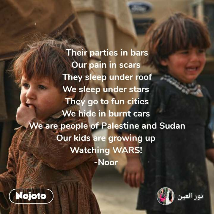 Their parties in bars Our pain in scars  They sleep under roof We sleep under stars  They go to fun cities We hide in burnt cars  We are people of Palestine and Sudan Our kids are growing up  Watching WARS!  -Noor