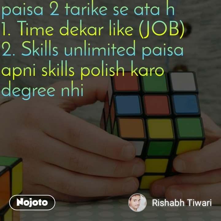 paisa 2 tarike se ata h  1. Time dekar like (JOB) 2. Skills unlimited paisa apni skills polish karo degree nhi