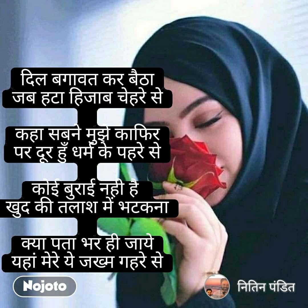 दिल बगावत कर बैठा जब हटा हिजाब चेहरे से  कहा सबने मुझे काफिर पर दूर हुँ धर्म के पहरे से  कोई बुराई नही है  खुद की तलाश में भटकना  क्या पता भर ही जाये यहां मेरे ये जख्म गहरे से