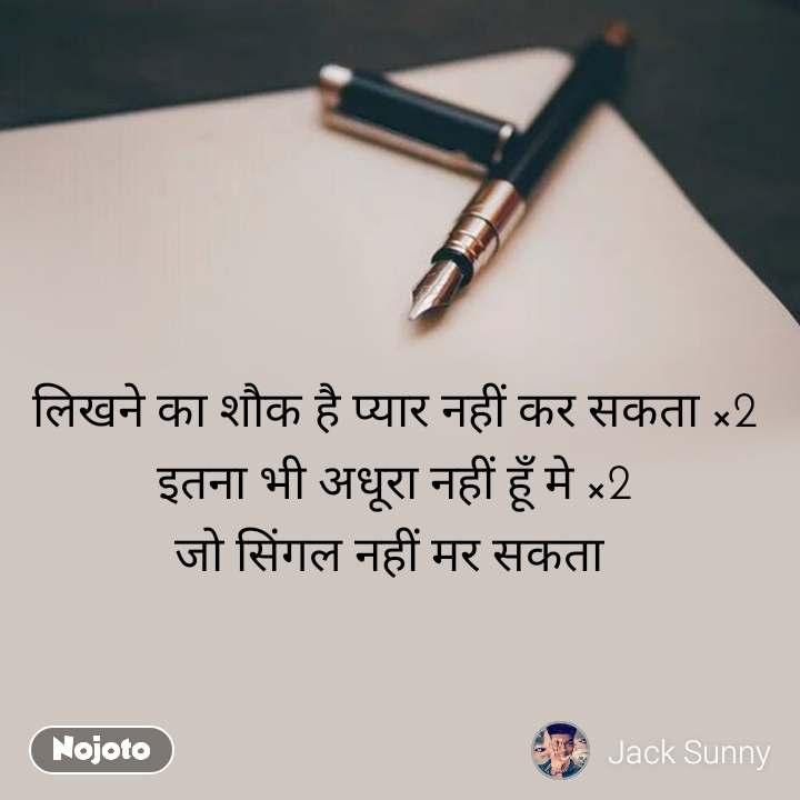 लिखने का शौक है प्यार नहीं कर सकता ×2 इतना भी अधूरा नहीं हूँ मे ×2 जो सिंगल नहीं मर सकता