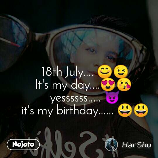 18th July.... 😊😉 It's my day....😍😘  yessssss..... 😈 it's my birthday...... 😃😃