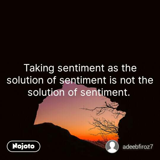 Taking sentiment as the solution of sentiment is not the solution of sentiment.  #NojotoQuote