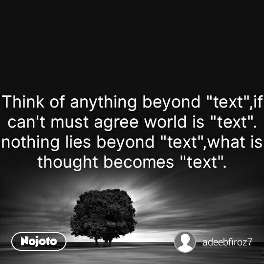 """Think of anything beyond """"text"""",if can't must agree world is """"text"""". nothing lies beyond """"text"""",what is thought becomes """"text"""". #NojotoQuote"""