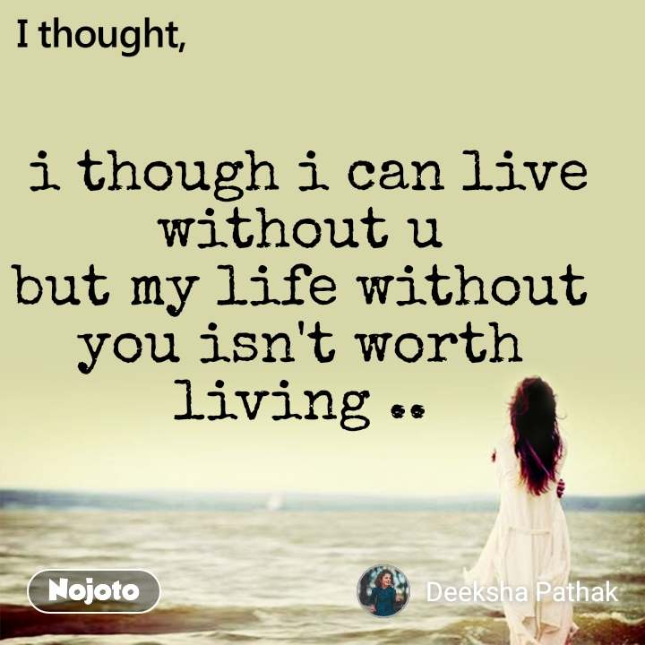 I thought  i though i can live without u but my life without you isn't worth living ..