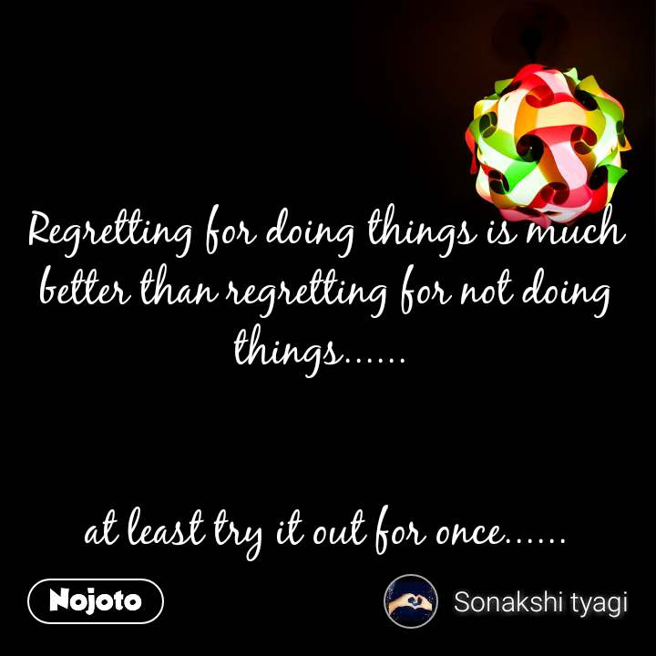 Regretting for doing things is much better than regretting for not doing things......    at least try it out for once......