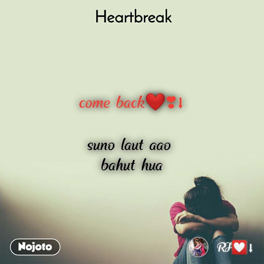 Heartbreak   come back❤❣⬇  suno laut aao  bahut hua