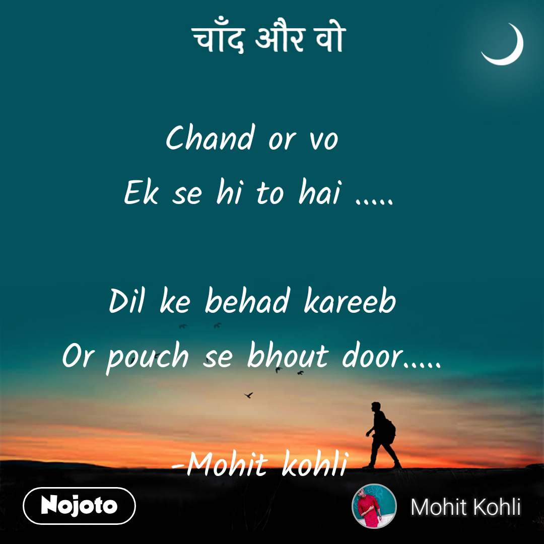 चाँद और वो Chand or vo  Ek se hi to hai .....  Dil ke behad kareeb  Or pouch se bhout door.....   -Mohit kohli