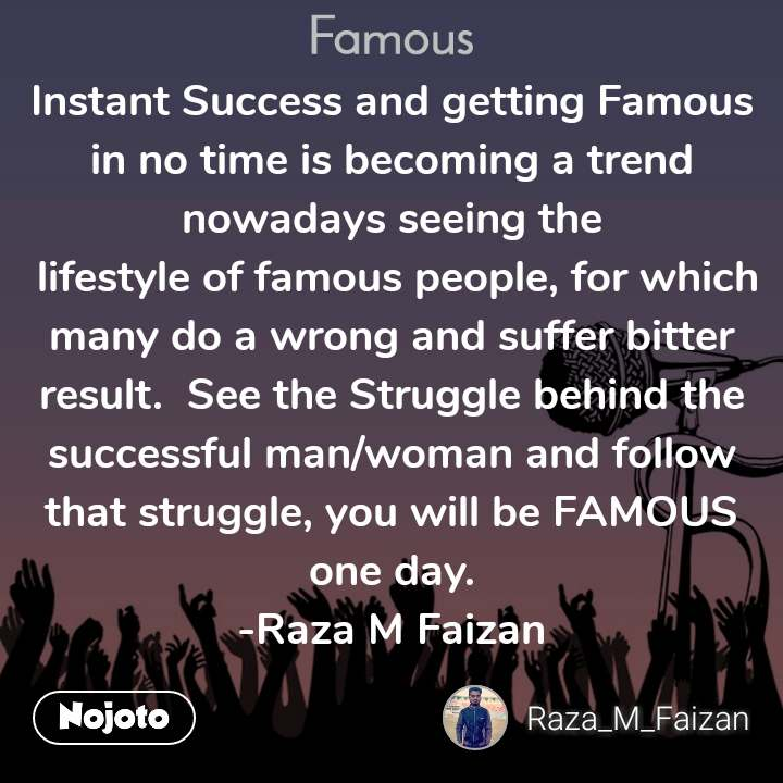 Famous Instant Success and getting Famous in no time is becoming a trend nowadays seeing the  lifestyle of famous people, for which many do a wrong and suffer bitter result.  See the Struggle behind the successful man/woman and follow that struggle, you will be FAMOUS one day. -Raza M Faizan