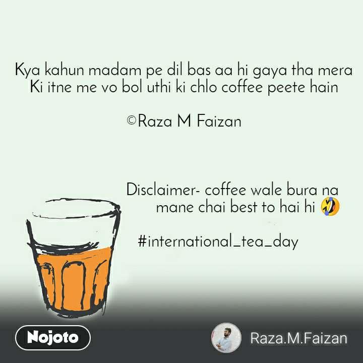 Kya kahun madam pe dil bas aa hi gaya tha mera Ki itne me vo bol uthi ki chlo coffee peete hain  ©Raza M Faizan                            Disclaimer- coffee wale bura na                                 mane chai best to hai hi 🤣                         #international_tea_day