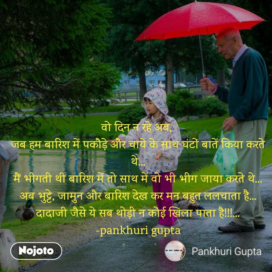 वो दिन न रहे अब,  जब हम बारिश में पकौड़े और चाये के साथ घंटाें बातें किया करते थे... मैं भीगती थी बारिश में तो साथ में वो भी भीग जाया करते थे... अब भुट्टे, जामुन और बारिश देख कर मन बहुत ललचाता है... दादाजी जैसे ये सब थोड़ी न कोई खिला पाता है!!!... -pankhuri gupta