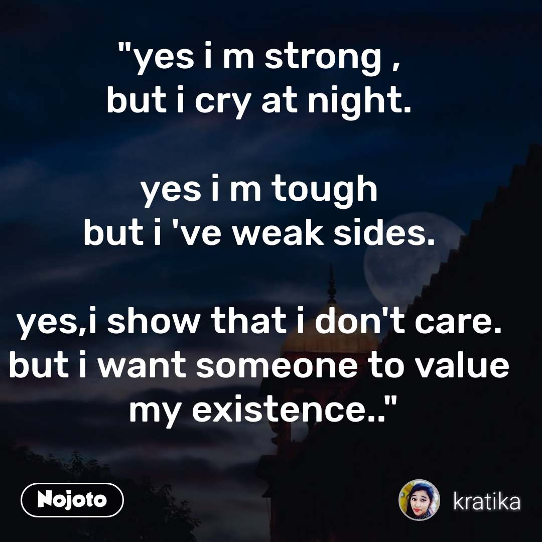 """yes i m strong , but i cry at night.  yes i m tough but i 've weak sides.  yes,i show that i don't care. but i want someone to value  my existence.."""