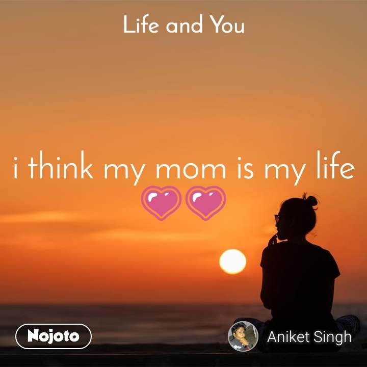 Life and You  i think my mom is my life 💗💗
