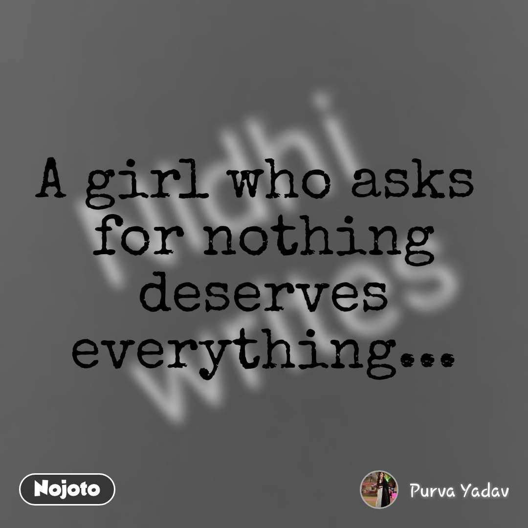 A girl who asks  for nothing deserves everything...