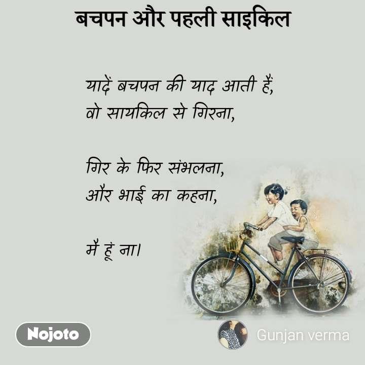 बचपन और पहली साइकिल यादें बचपन की याद आती हैं, वो सायकिल से गिरना,  गिर के फिर संभलना, और भाई का कहना,  मै हूं ना।