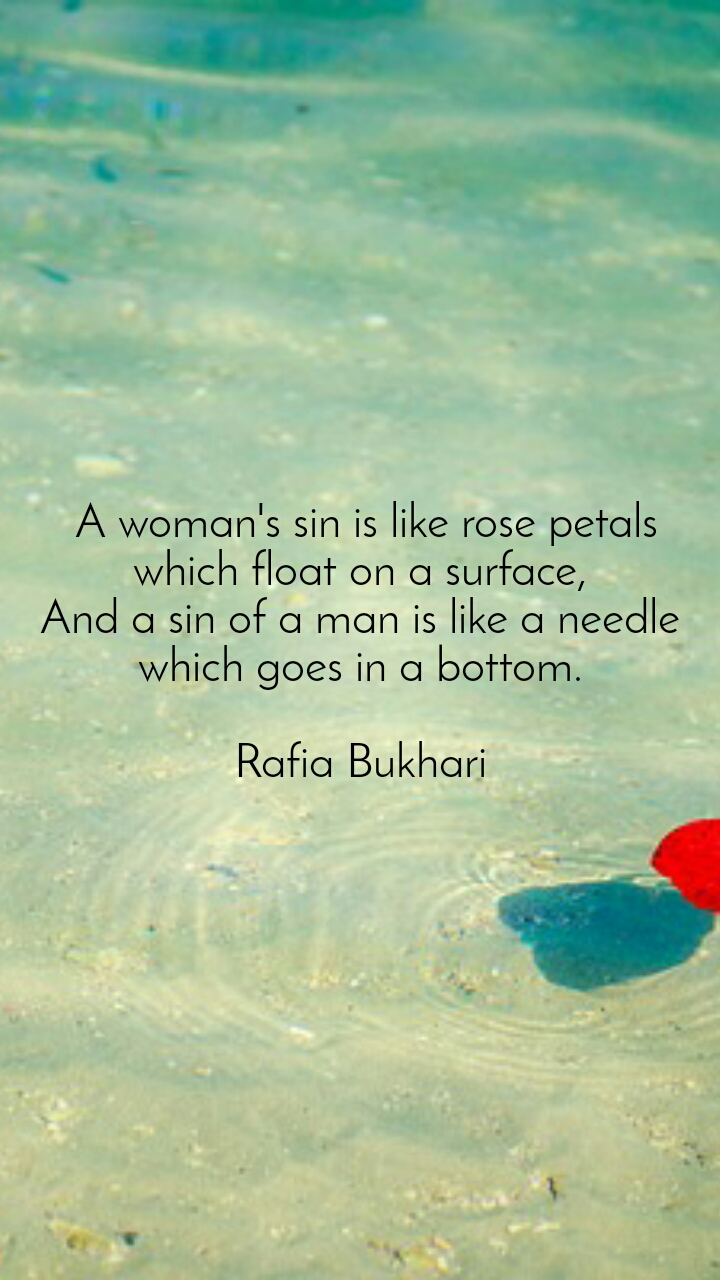 A woman's sin is like rose petals which float on a surface, And a sin of a man is like a needle which goes in a bottom.  Rafia Bukhari