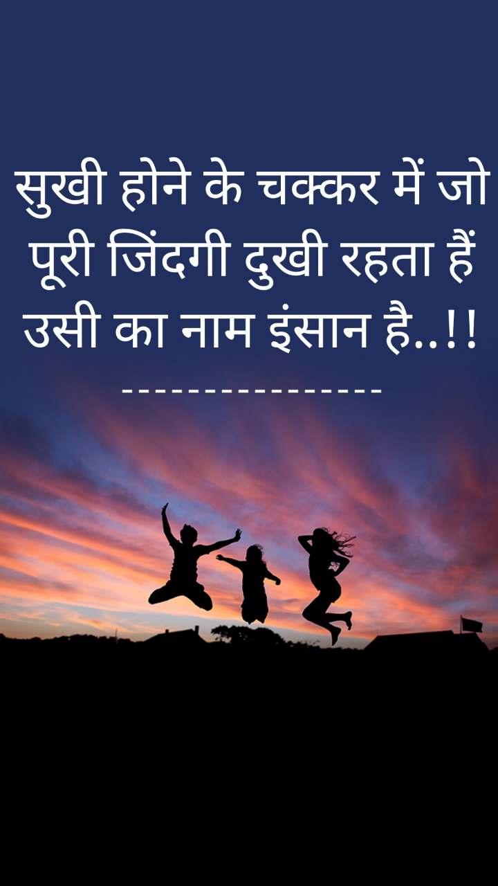 सुखी होने के चक्कर में जो पूरी जिंदगी दुखी रहता हैं उसी का नाम इंसान है..!! ----------------