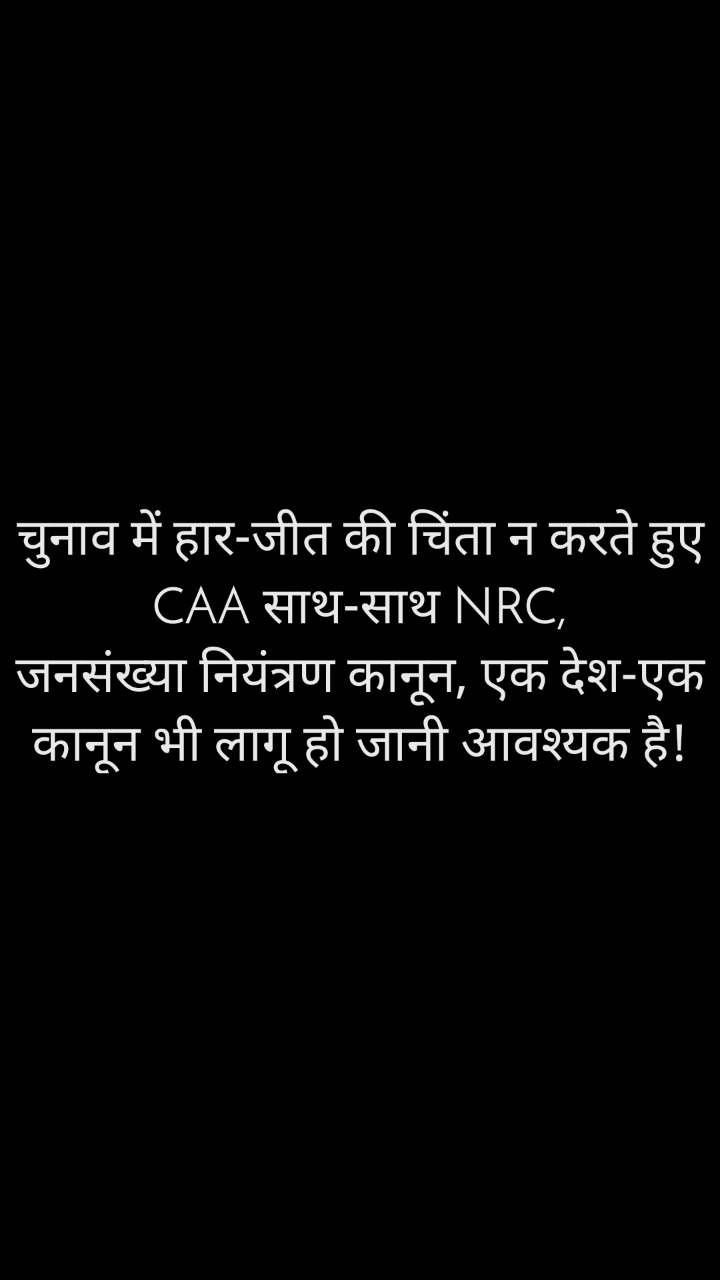 चुनाव में हार-जीत की चिंता न करते हुए CAA साथ-साथ NRC, जनसंख्या नियंत्रण कानून, एक देश-एक कानून भी लागू हो जानी आवश्यक है!