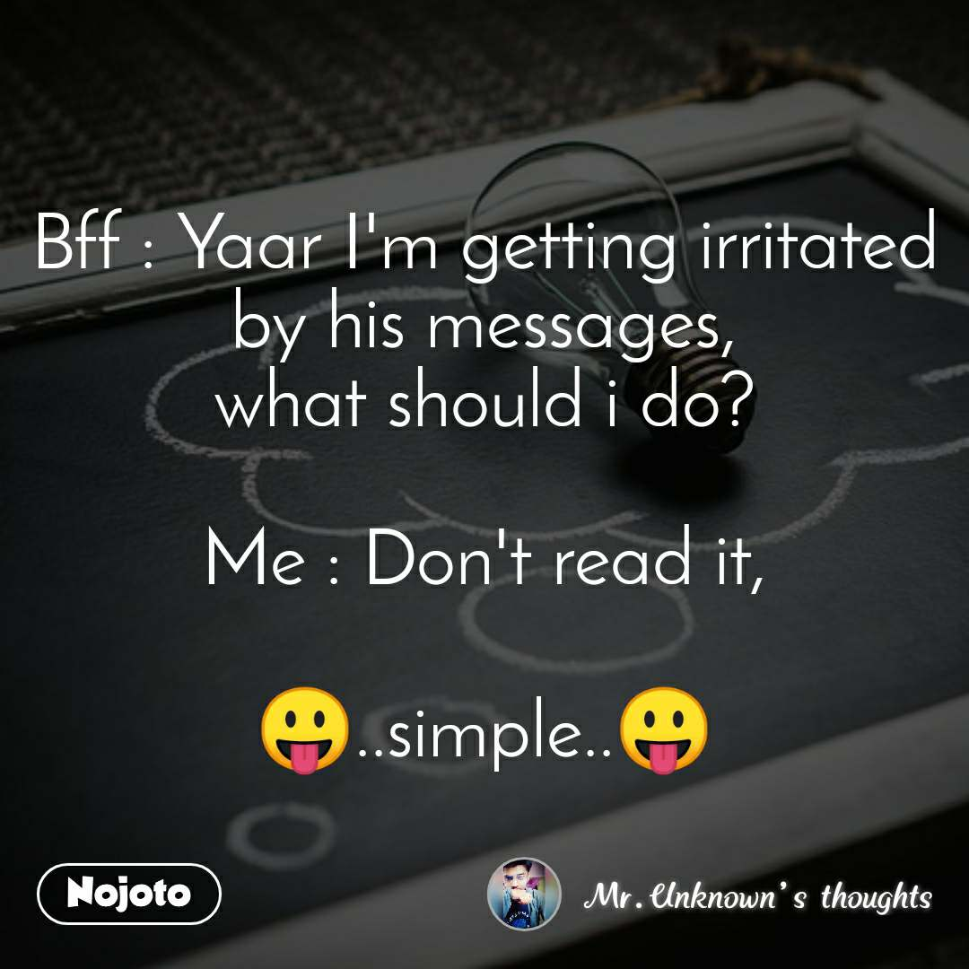Bff : Yaar I'm getting irritated by his messages, what should i do?  Me : Don't read it,  😛..simple..😛