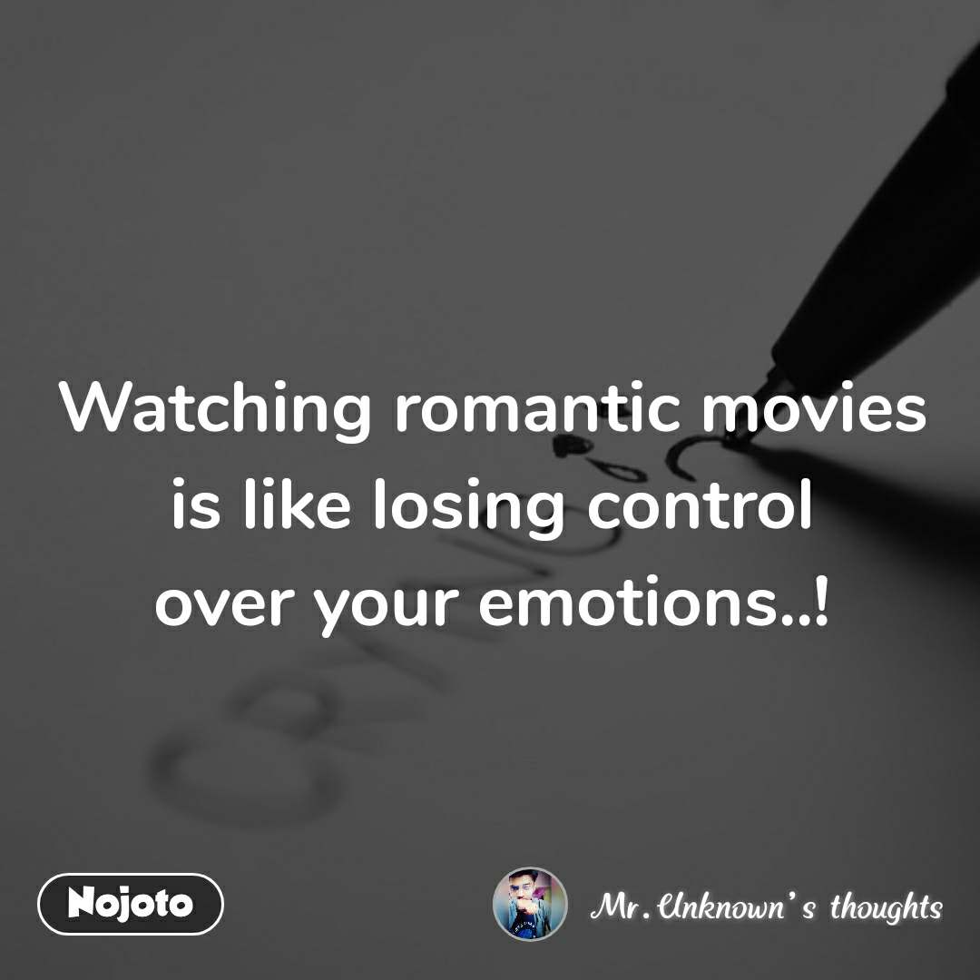 Watching romantic movies is like losing control over your emotions..!