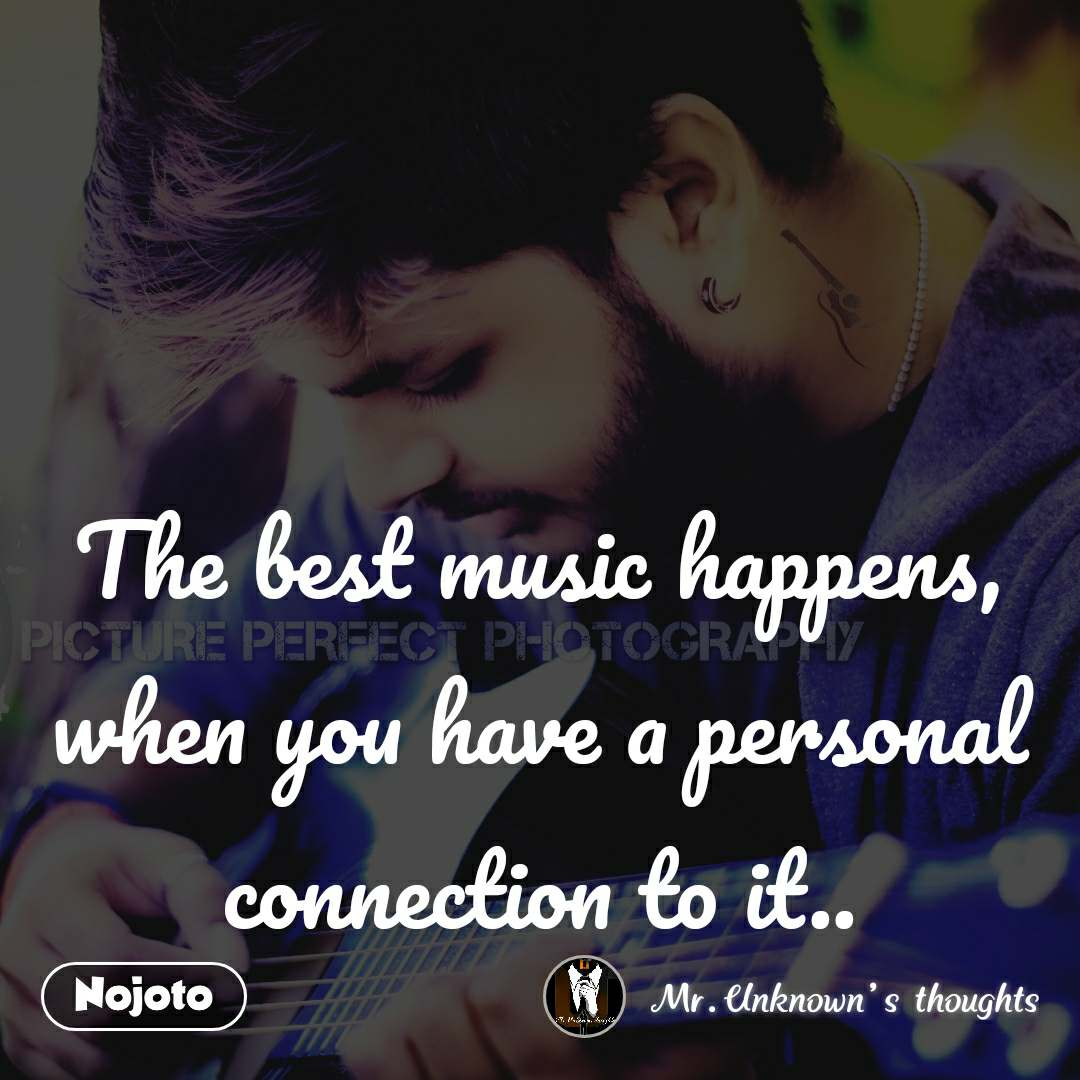 The best music happens, when you have a personal connection to it..