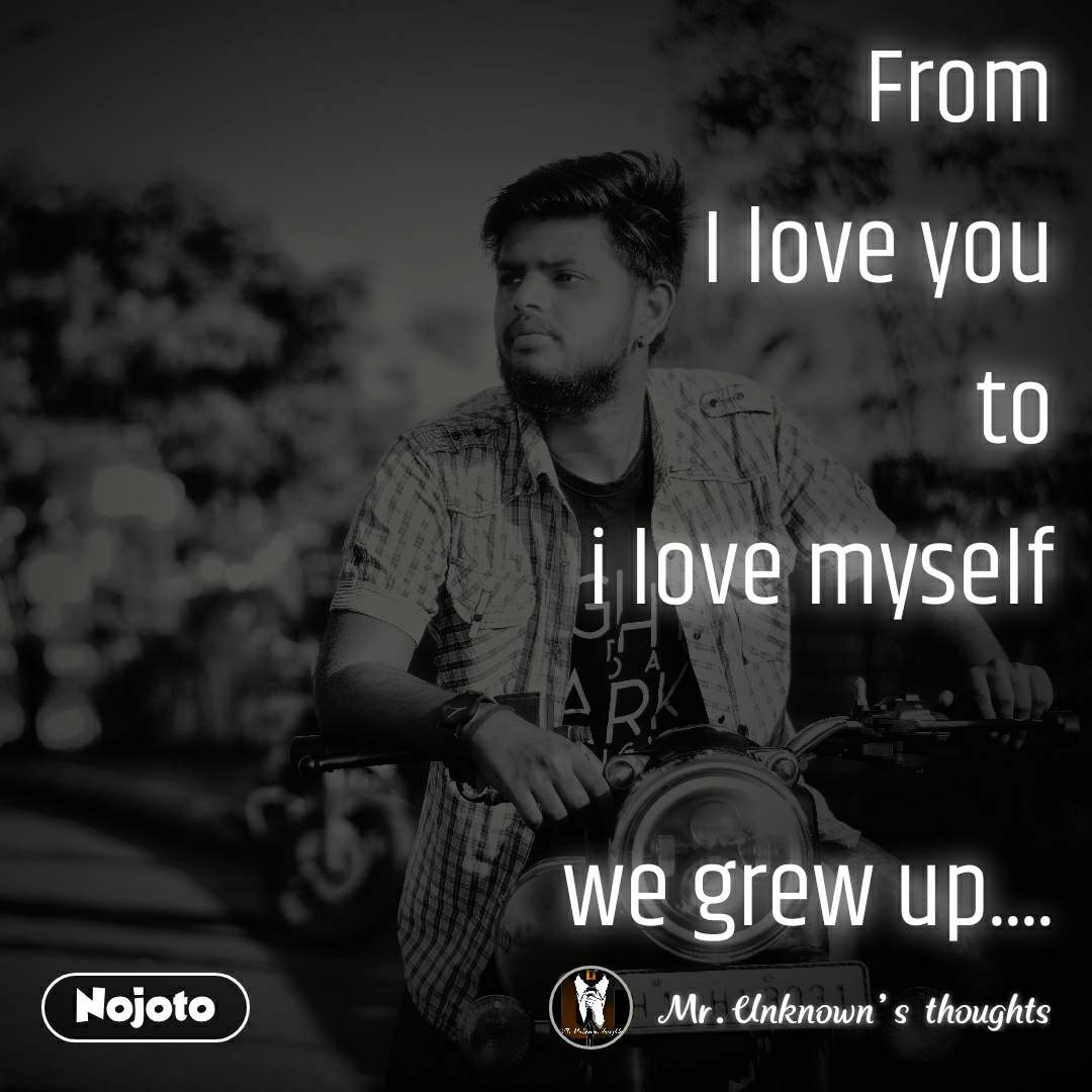 From I love you to i love myself  we grew up....