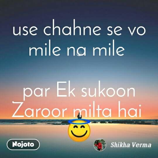 use chahne se vo mile na mile   par Ek sukoon Zaroor milta hai  😇