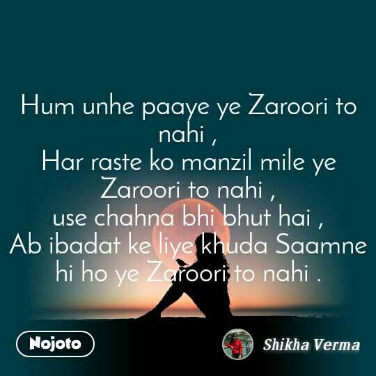 Hum unhe paaye ye Zaroori to nahi , Har raste ko manzil mile ye Zaroori to nahi , use chahna bhi bhut hai , Ab ibadat ke liye khuda Saamne hi ho ye Zaroori to nahi .