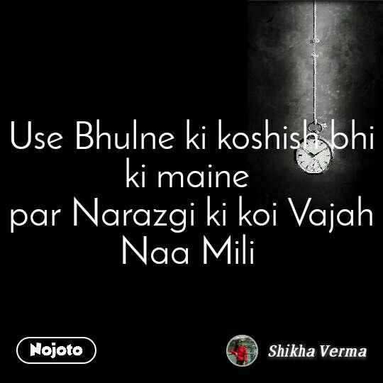 Use Bhulne ki koshish bhi ki maine  par Narazgi ki koi Vajah Naa Mili