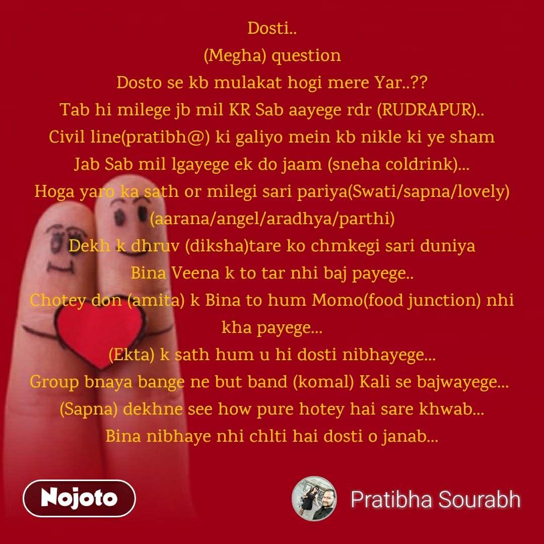 Dosti.. (Megha) question Dosto se kb mulakat hogi mere Yar..?? Tab hi milege jb mil KR Sab aayege rdr (RUDRAPUR).. Civil line(pratibh@) ki galiyo mein kb nikle ki ye sham Jab Sab mil lgayege ek do jaam (sneha coldrink)... Hoga yaro ka sath or milegi sari pariya(Swati/sapna/lovely) (aarana/angel/aradhya/parthi) Dekh k dhruv (diksha)tare ko chmkegi sari duniya Bina Veena k to tar nhi baj payege.. Chotey don (amita) k Bina to hum Momo(food junction) nhi kha payege... (Ekta) k sath hum u hi dosti nibhayege... Group bnaya bange ne but band (komal) Kali se bajwayege...  (Sapna) dekhne see how pure hotey hai sare khwab... Bina nibhaye nhi chlti hai dosti o janab...
