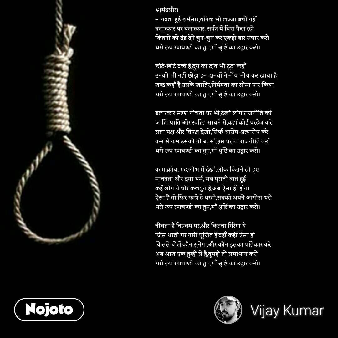 #(मंदसौर) मानवता हुई शर्मसार,तनिक भी लज्जा बची नहीं बलात्कार पर बलात्कार, सर्वत्र ये विश फैल रही कितनों को दंड देंगे चुन-चुन कर,एकही बार संघार करो धरो रूप रणचण्डी का तुम,माँ श्रृष्टि का उद्धार करो।  छोटे-छोटे बच्चे हैं,दूध का दांत भी टूटा कहाँ उनको भी नहीं छोड़ा इन दानवों ने,नोंच-नोंच कर खाया है शब्द कहाँ है उसके खातिर,निर्ममता का सीमा पार किया धरो रूप रणचण्डी का तुम,माँ श्रृष्टि का उद्धार करो।  बलात्कार सदृश नीचता पर भी,देखो लोग राजनीति करें जाति-पाति और स्वहित साधने से,कहाँ कोई परहेज करे सत्ता पक्ष और विपक्ष देखो,सिर्फ आरोप-प्रत्यारोप करे कम से कम इसको तो बक्सो,इस पर ना राजनीति करो धरो रूप रणचण्डी का तुम,माँ श्रृष्टि का उद्धार करो।  काम,क्रोध, मद,लोभ में देखो,लोक कितने रमे हुए मानवता और दया धर्म, सब पुरानी बात हुई कहें लोग ये घोर कलयुग है,अब ऐसा ही होगा ऐसा है तो फिर फटो हे धरती,सबको अपने आगोश धरो धरो रूप रणचण्डी का तुम,माँ श्रृष्टि का उद्धार करो।  नीचता है निम्नतम पर,और कितना गिरेगा ये जिस धरती पर नारी पूजित है,वहाँ कहीं ऐसा हो किससे बोेलें,कौन सुनेगा,और कौन इसका प्रतिकार करे अब आश एक तुम्हीं से है,तुमही तो समाधान करो धरो रूप रणचण्डी का तुम,माँ श्रृष्टि का उद्धार करो।