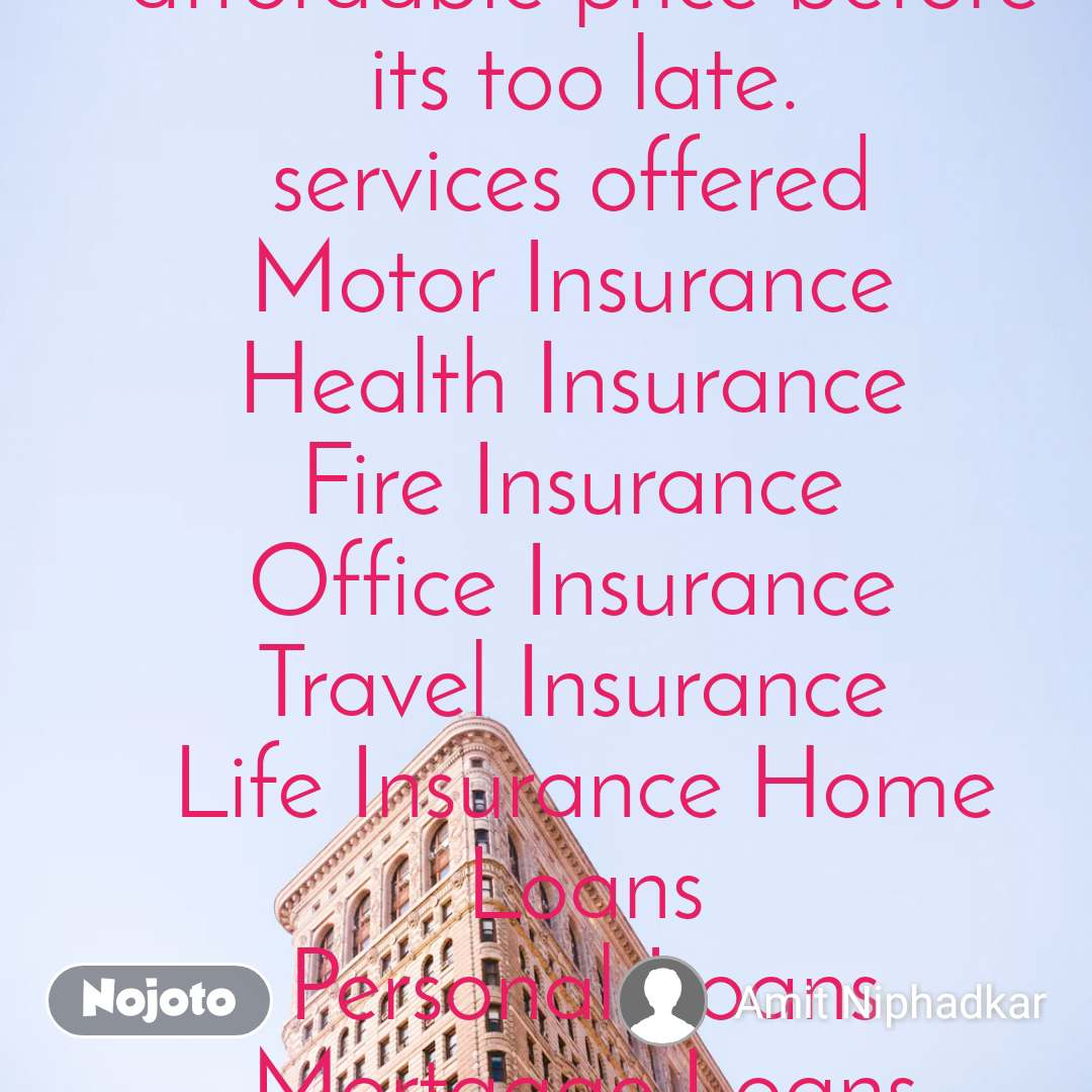 Now secure yourself and your belongings at an affordable price before its too late. services offered  Motor Insurance  Health Insurance  Fire Insurance  Office Insurance  Travel Insurance  Life Insurance Home Loans Personal Loans Mortgage Loans Contact Amit Niphadkar  8097179053