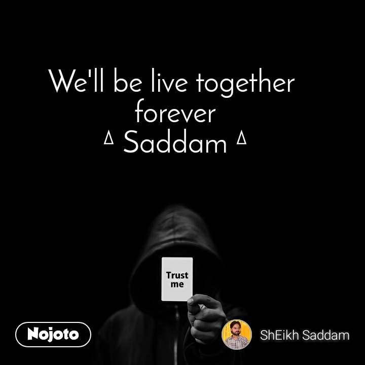 Trust me We'll be live together  forever ∆ Saddam ∆