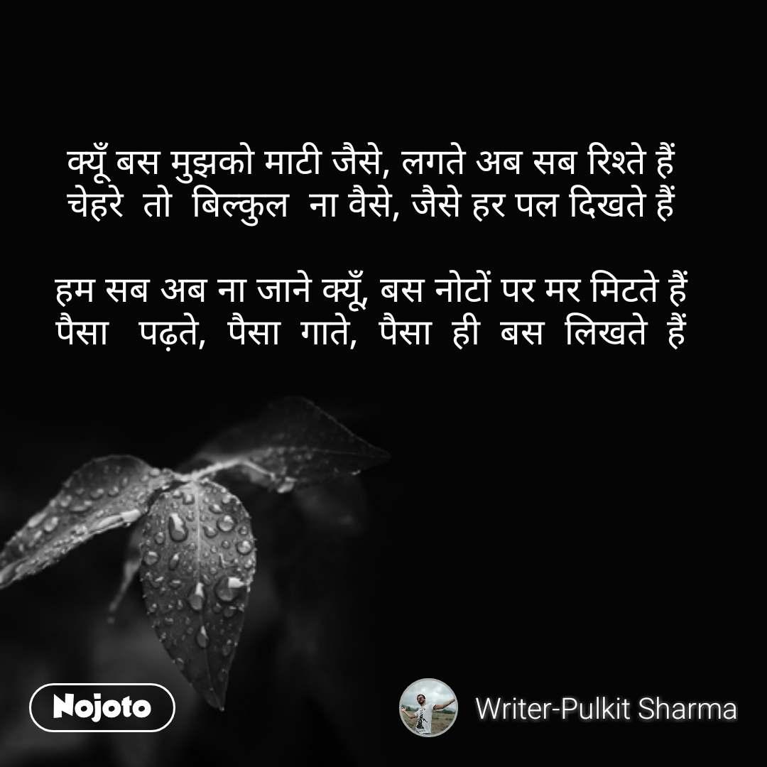 Good Morning quotes in Hindi क्यूँ बस मुझको माटी जैसे, लगते अब सब रिश्ते हैं चेहरे  तो  बिल्कुल  ना वैसे, जैसे हर पल दिखते हैं  हम सब अब ना जाने क्यूँ, बस नोटों पर मर मिटते हैं पैसा   पढ़ते,  पैसा  गाते,  पैसा  ही  बस  लिखते  हैं #NojotoQuote