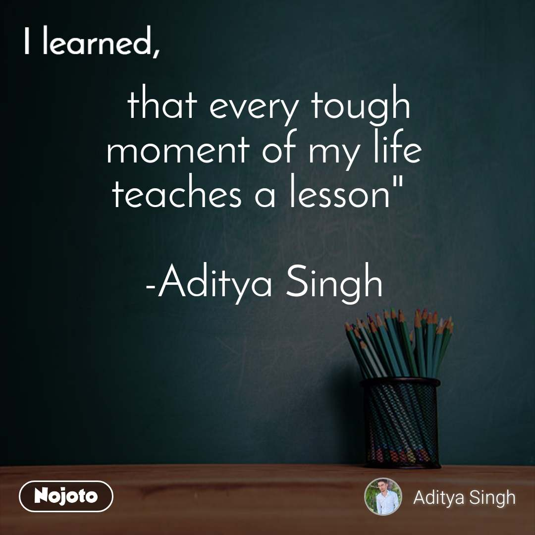 """I learned  that every tough  moment of my life  teaches a lesson""""   -Aditya Singh"""