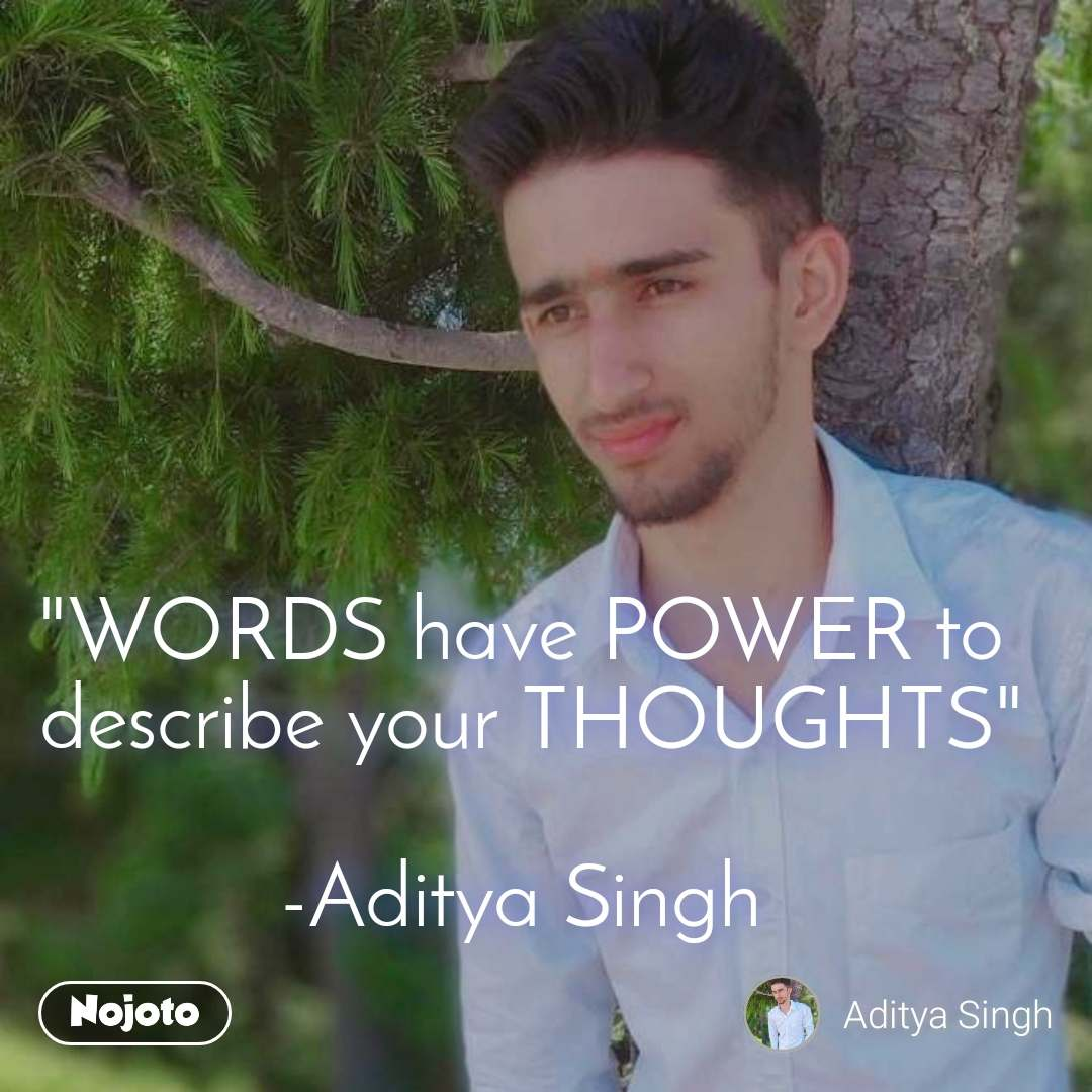 """""""WORDS have POWER to  describe your THOUGHTS""""  -Aditya Singh"""