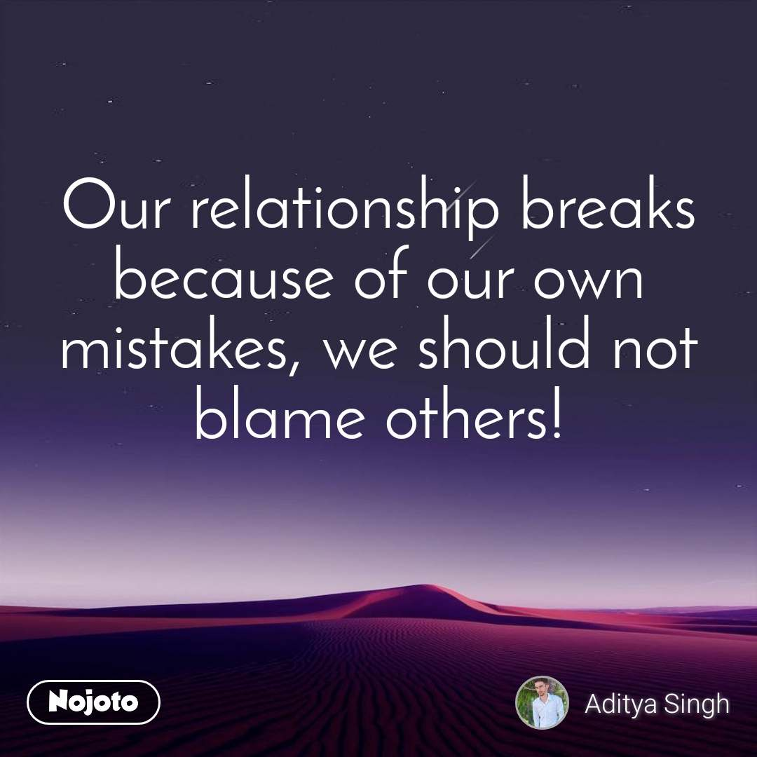Our relationship breaks because of our own mistakes, we should not blame others!