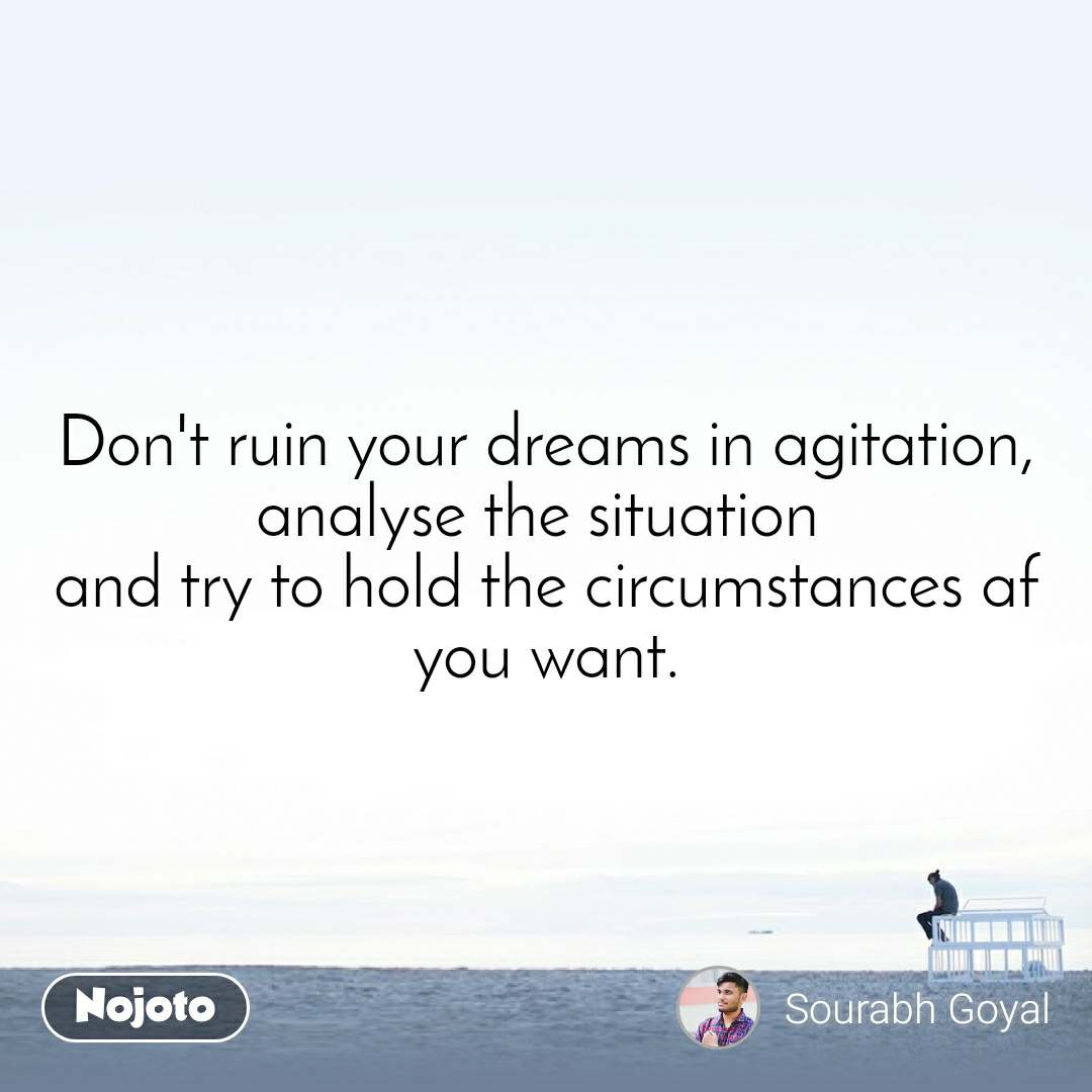 Don't ruin your dreams in agitation, analyse the situation  and try to hold the circumstances af you want.