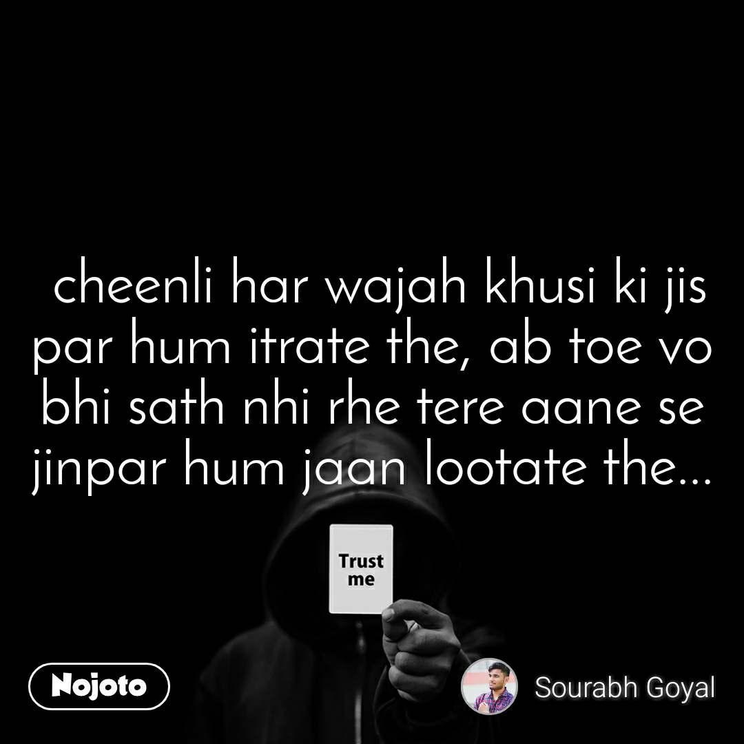 Trust me  cheenli har wajah khusi ki jis par hum itrate the, ab toe vo bhi sath nhi rhe tere aane se jinpar hum jaan lootate the...