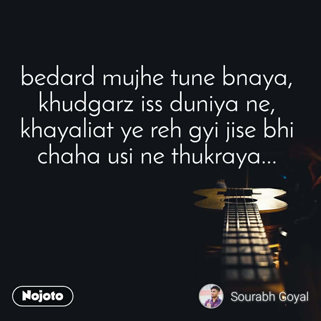 bedard mujhe tune bnaya, khudgarz iss duniya ne, khayaliat ye reh gyi jise bhi chaha usi ne thukraya...