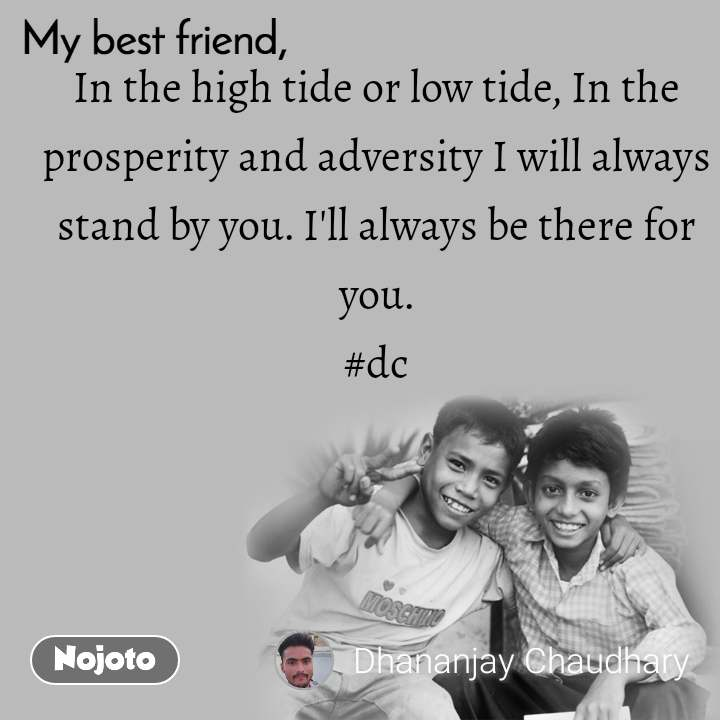 My Best Friend In the high tide or low tide, In the prosperity and adversity I will always stand by you. I'll always be there for you. #dc