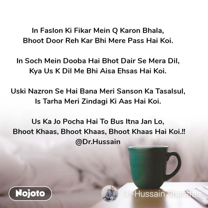 In Faslon Ki Fikar Mein Q Karon Bhala,  Bhoot Door Reh Kar Bhi Mere Pass Hai Koi.   In Soch Mein Dooba Hai Bhot Dair Se Mera Dil,  Kya Us K Dil Me Bhi Aisa Ehsas Hai Koi.   Uski Nazron Se Hai Bana Meri Sanson Ka Tasalsul,  Is Tarha Meri Zindagi Ki Aas Hai Koi.   Us Ka Jo Pocha Hai To Bus Itna Jan Lo,  Bhoot Khaas, Bhoot Khaas, Bhoot Khaas Hai Koi.!! @Dr.Hussain