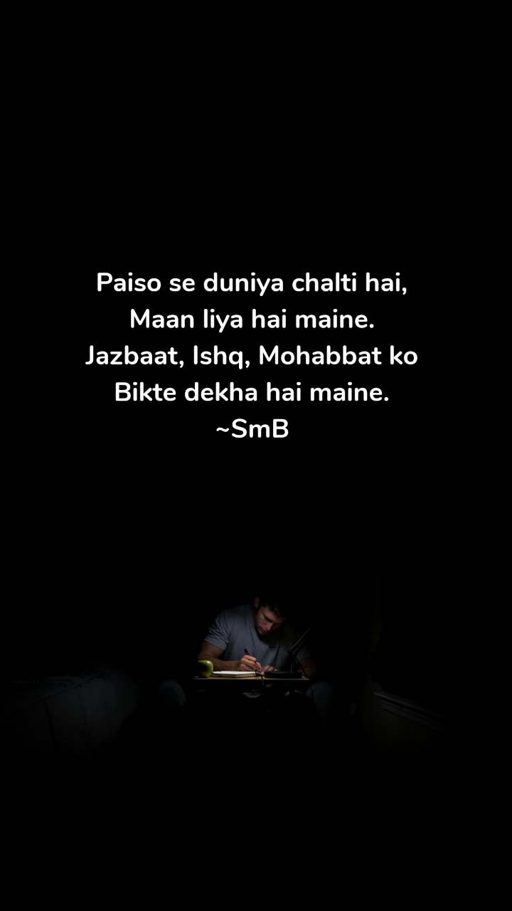 Paiso se duniya chalti hai, Maan liya hai maine. Jazbaat, Ishq, Mohabbat ko Bikte dekha hai maine. ~SmB
