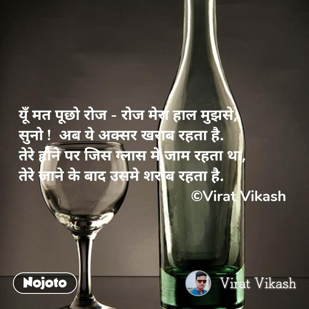 यूँ मत पूछो रोज - रोज मेरा हाल मुझसे, सुनो !  अब ये अक्सर खराब रहता है. तेरे होने पर जिस ग्लास मे जाम रहता था, तेरे जाने के बाद उसमे शराब रहता है.                                            ©Virat Vikash