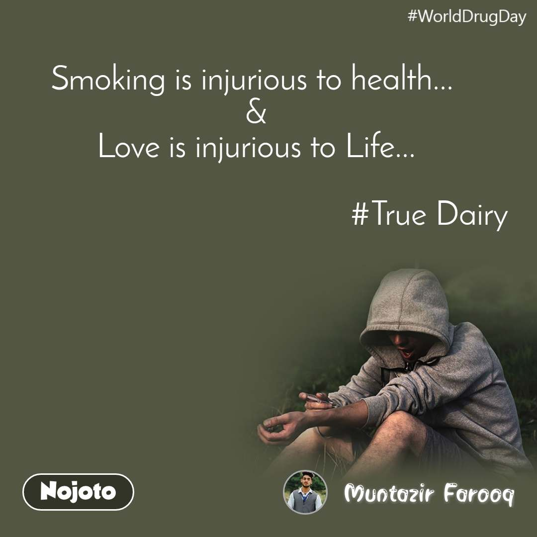 WorldDrugDay Smoking is injurious to health...  & Love is injurious to Life...                                                  #True Dairy